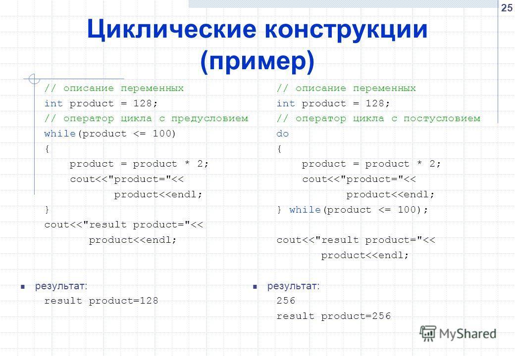 25 Циклические конструкции (пример) // описание переменных int product = 128; // оператор цикла с предусловием while(product