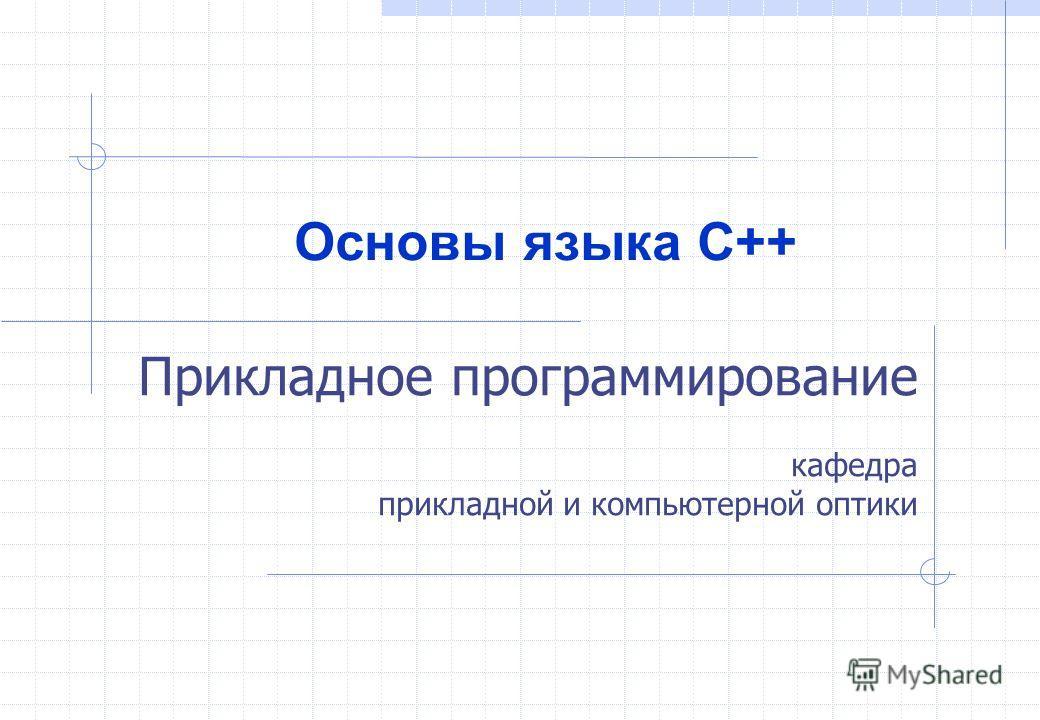 Прикладное программирование кафедра прикладной и компьютерной оптики Основы языка С++