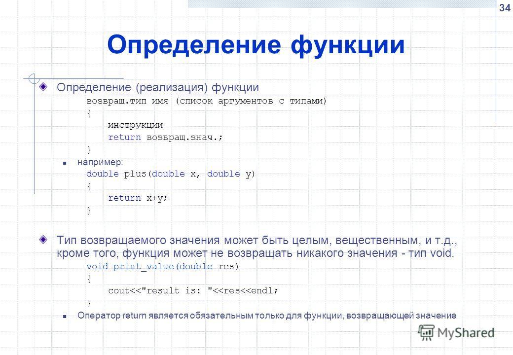 34 Определение функции Определение (реализация) функции возвращ.тип имя (список аргументов с типами) { инструкции return возвращ.знач.; } например: double plus(double x, double y) { return x+y; } Тип возвращаемого значения может быть целым, веществен