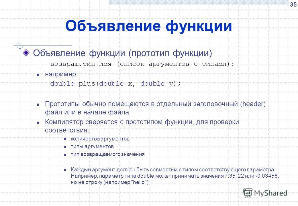 35 Объявление функции Объявление функции (прототип функции) возвращ.тип имя (список аргументов с типами); например: double plus(double x, double y); Прототипы обычно помещаются в отдельный заголовочный (header) файл или в начале файла Компилятор свер
