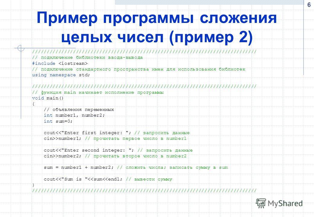 6 Пример программы cложения целых чисел (пример 2) ///////////////////////////////////////////////////////////////////////////// // подключение библиотеки ввода-вывода #include // подключение стандартного пространства имен для использования библиотек