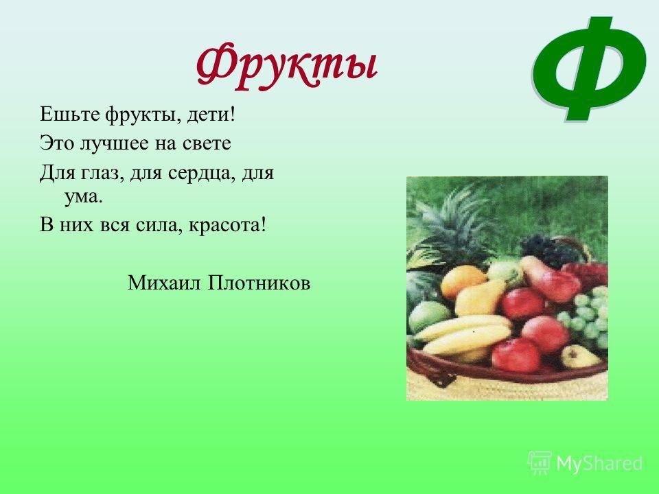 Фрукты Ешьте фрукты, дети! Это лучшее на свете Для глаз, для сердца, для ума. В них вся сила, красота! Михаил Плотников