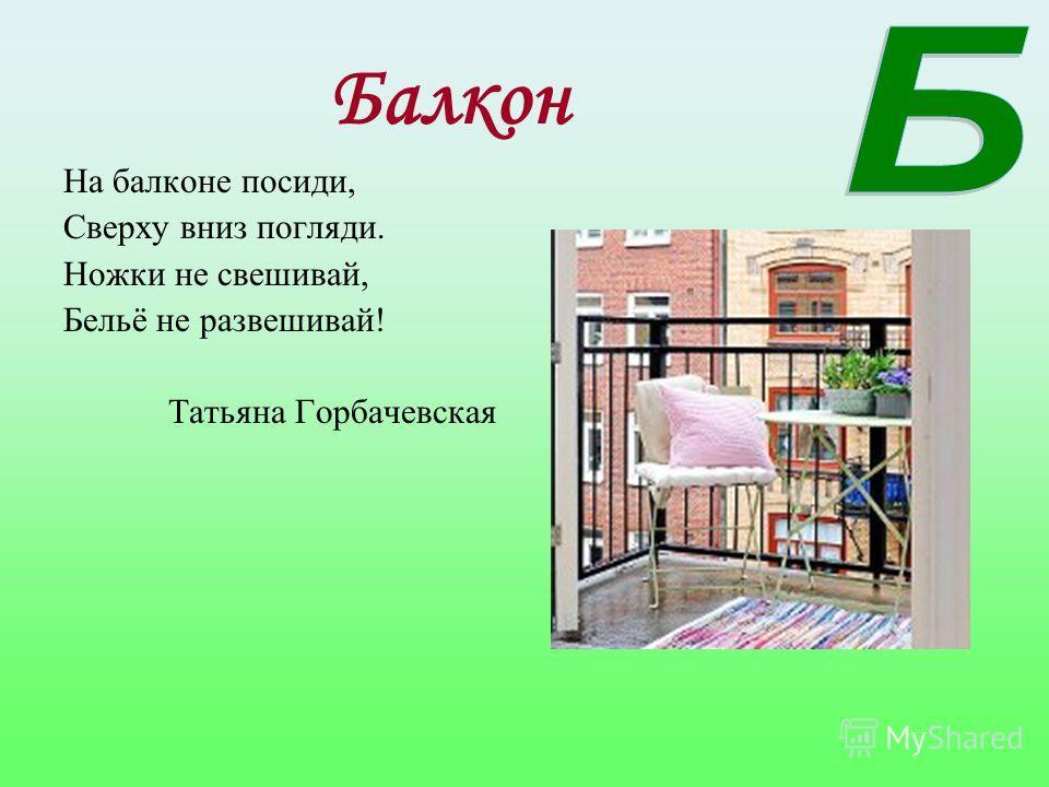 Балкон На балконе посиди, Сверху вниз погляди. Ножки не свешивай, Бельё не развешивай! Татьяна Горбачевская