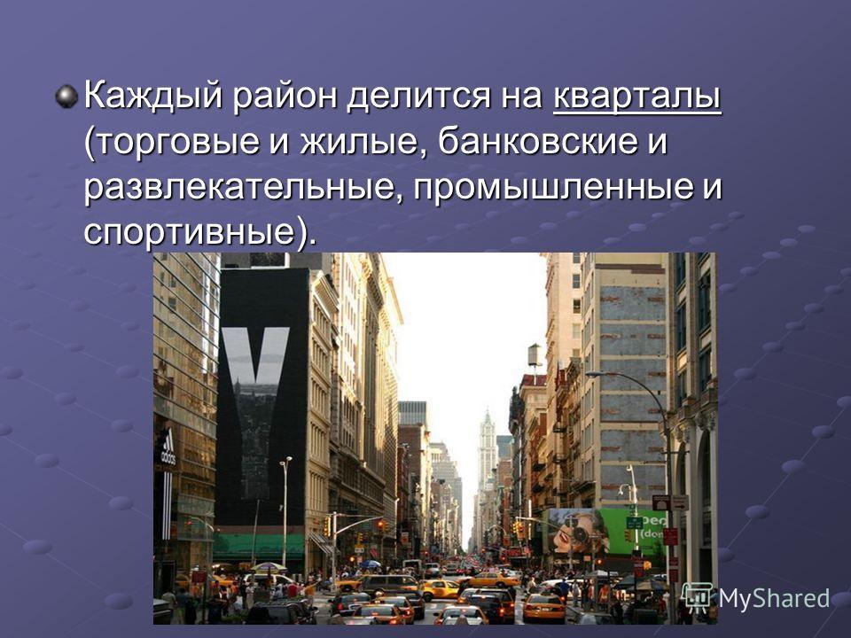 Каждый район делится на кварталы (торговые и жилые, банковские и развлекательные, промышленные и спортивные).