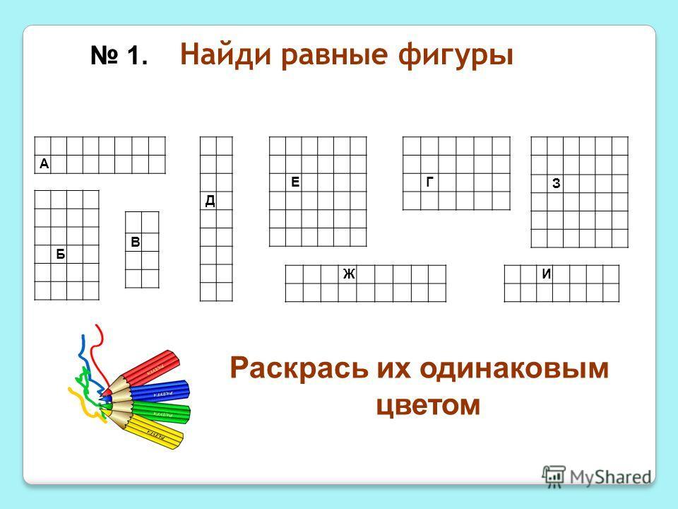 Найди равные фигур ы Раскрась их одинаковым цветом Е З А Д И Б В 1. Г Ж
