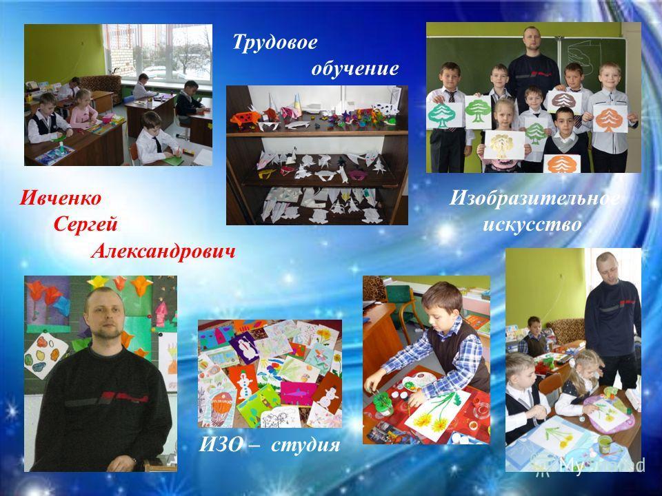 Ивченко Сергей Александрович Трудовое обучение Изобразительное искусство ИЗО – студия
