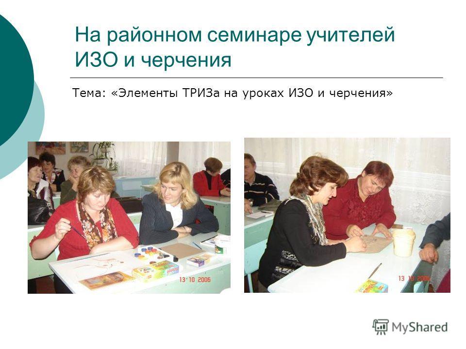 На районном семинаре учителей ИЗО и черчения Тема: «Элементы ТРИЗа на уроках ИЗО и черчения»