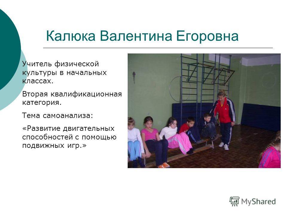 Калюка Валентина Егоровна Учитель физической культуры в начальных классах. Вторая квалификационная категория. Тема самоанализа: «Развитие двигательных способностей с помощью подвижных игр.»