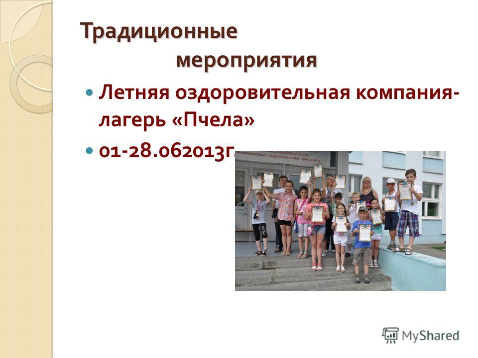 Традиционные мероприятия Летняя оздоровительная компания - лагерь « Пчела » 01-28.062013 г.