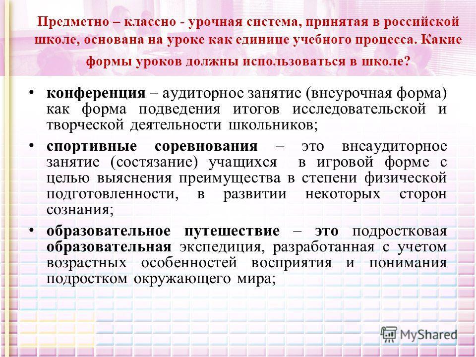 Предметно – классно - урочная система, принятая в российской школе, основана на уроке как единице учебного процесса. Какие формы уроков должны использоваться в школе? конференция – аудиторное занятие (внеурочная форма) как форма подведения итогов исс