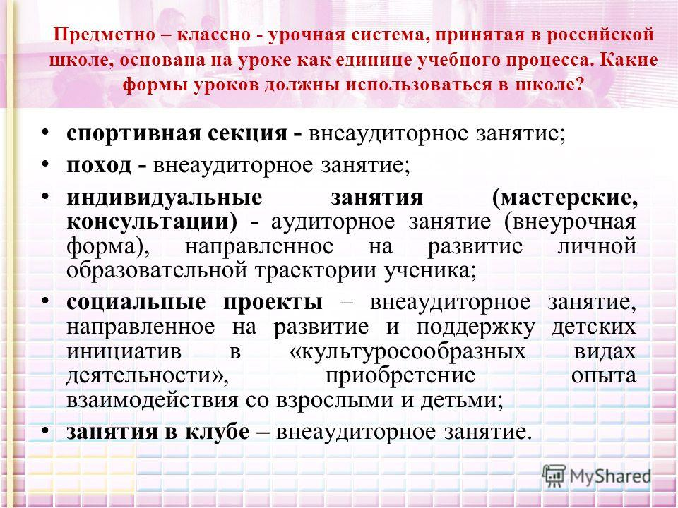 Предметно – классно - урочная система, принятая в российской школе, основана на уроке как единице учебного процесса. Какие формы уроков должны использоваться в школе? спортивная секция - внеаудиторное занятие; поход - внеаудиторное занятие; индивидуа