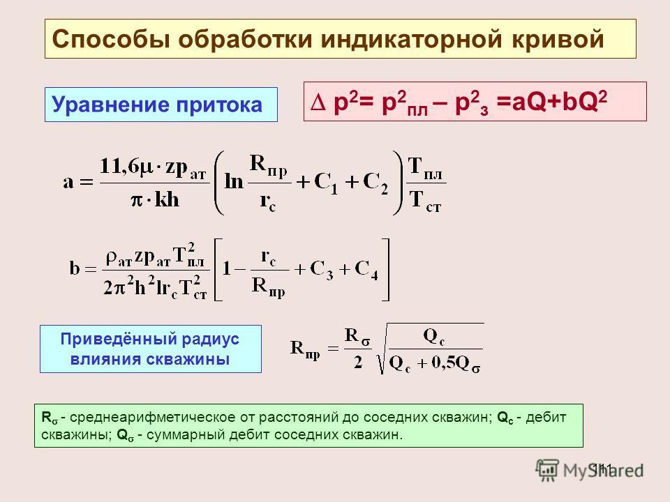 111 Способы обработки индикаторной кривой Уравнение притока р 2 = р 2 пл – р 2 з =аQ+bQ 2 Приведённый радиус влияния скважины R - среднеарифметическое от расстояний до соседних скважин; Q с - дебит скважины; Q - cуммарный дебит соседних скважин.