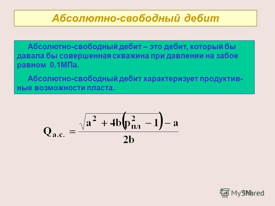 115 Абсолютно-свободный дебит Абсолютно-свободный дебит – это дебит, который бы давала бы совершенная скважина при давлении на забое равном 0,1МПа. Абсолютно-свободный дебит характеризует продуктив- ные возможности пласта.