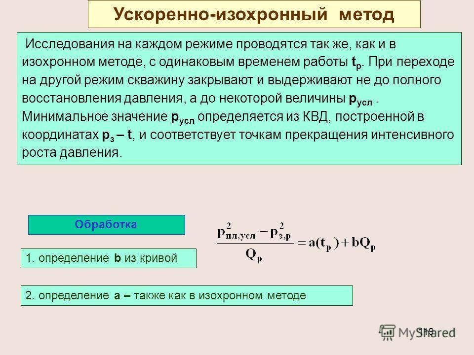 119 Ускоренно-изохронный метод Исследования на каждом режиме проводятся так же, как и в изохронном методе, с одинаковым временем работы t p. При переходе на другой режим скважину закрывают и выдерживают не до полного восстановления давления, а до нек