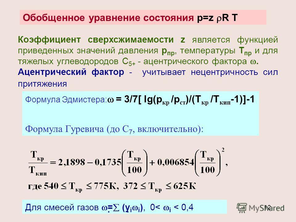 12 Обобщенное уравнение состояния р=z R T Коэффициент сверхсжимаемости z является функцией приведенных значений давления р пр, температуры Т пр и для тяжелых углеводородов С 5+ - ацентрического фактора. Ацентрический фактор - учитывает нецентричность