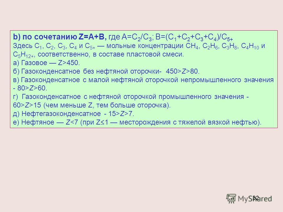 32 b) по сочетанию Z=A+B, где A=C 2 /C 3 ; B=(C 1 +C 2 +C 3 +C 4 )/C 5+ Здесь С 1, С 2, С 3, С 4 и С 5+ мольные концентрации СН 4, С 2 Н 6, С 3 Н 8, С 4 Н 10 и С 5 Н 12+, соответственно, в составе пластовой смеси. а) Газовое Z>450. б) Газоконденсатно