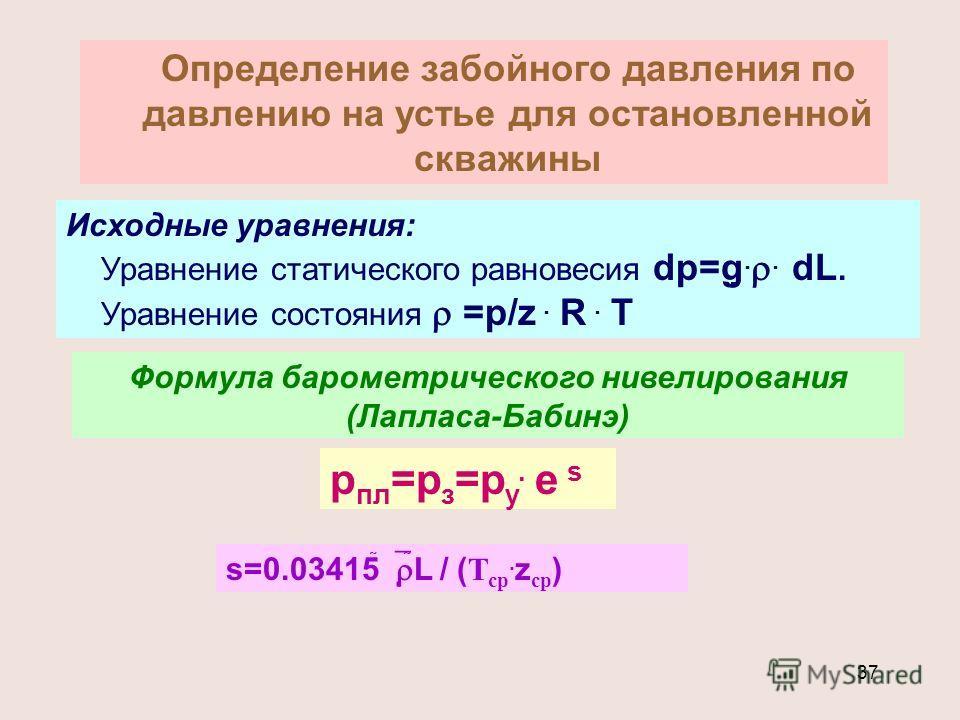 37 Определение забойного давления по давлению на устье для остановленной скважины Исходные уравнения: Уравнение статического равновесия dp=g.. dL. Уравнение состояния =p/z. R. T Формула барометрического нивелирования (Лапласа-Бабинэ) р пл =р з =р у.