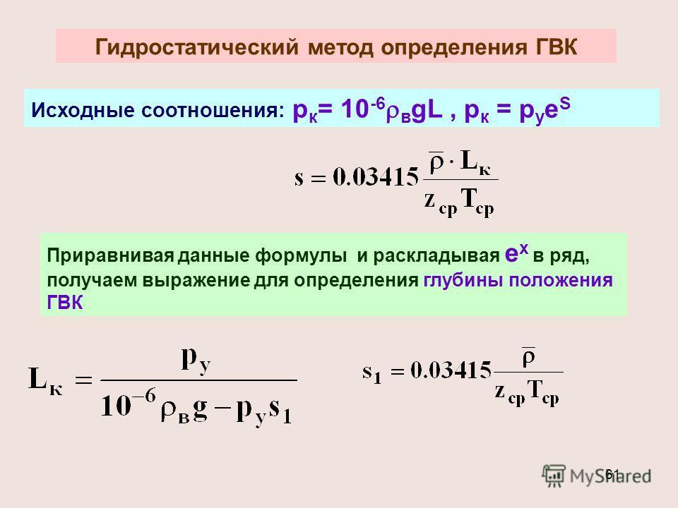 61 Гидростатический метод определения ГВК Исходные соотношения: р к = 10 -6 в gL, р к = р у е S Приравнивая данные формулы и раскладывая е х в ряд, получаем выражение для определения глубины положения ГВК