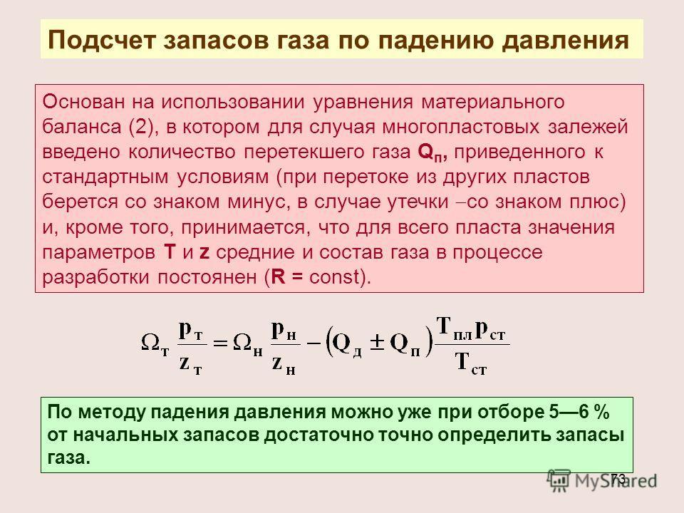 73 Подсчет запасов газа по падению давления Основан на использовании уравнения материального баланса (2), в котором для случая многопластовых залежей введено количество перетекшего газа Q п, приведенного к стандартным условиям (при перетоке из других