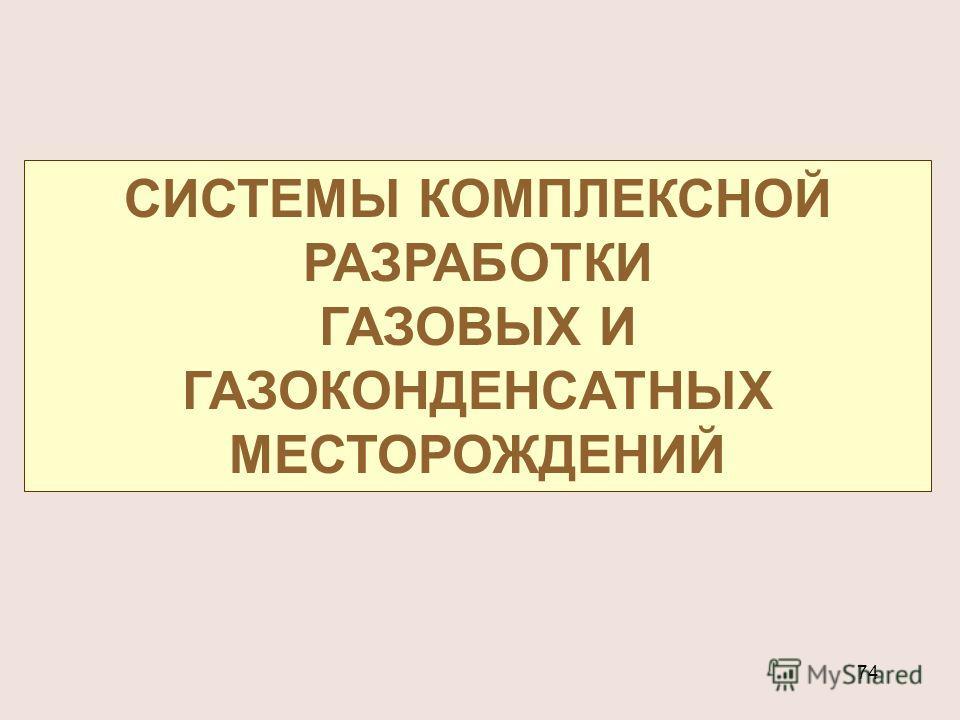 74 СИСТЕМЫ КОМПЛЕКСНОЙ РАЗРАБОТКИ ГАЗОВЫХ И ГАЗОКОНДЕНСАТНЫХ МЕСТОРОЖДЕНИЙ