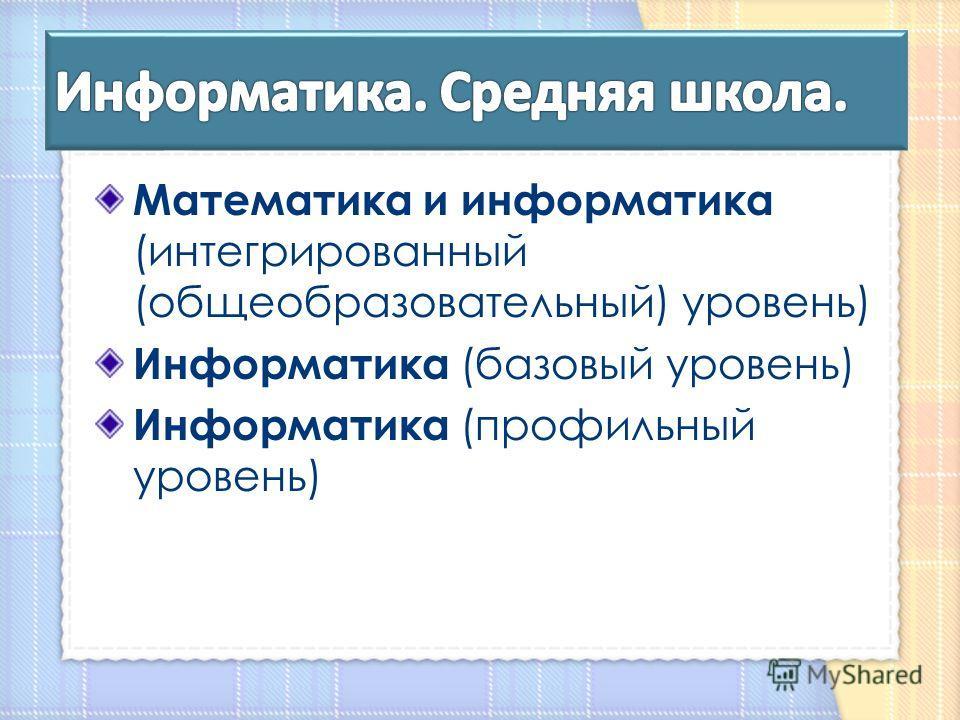 Математика и информатика (интегрированный (общеобразовательный) уровень) Информатика (базовый уровень) Информатика (профильный уровень)