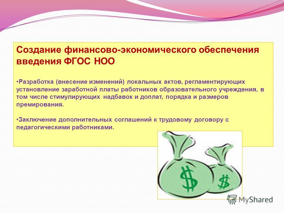 Создание финансово-экономического обеспечения введения ФГОС НОО Разработка (внесение изменений) локальных актов, регламентирующих установление заработной платы работников образовательного учреждения, в том числе стимулирующих надбавок и доплат, поряд