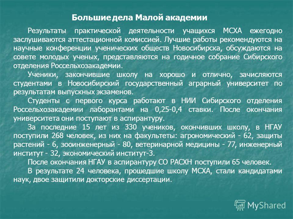 Результаты практической деятельности учащихся МСХА ежегодно заслушиваются аттестационной комиссией. Лучшие работы рекомендуются на научные конференции ученических обществ Новосибирска, обсуждаются на совете молодых ученых, представляются на годичное