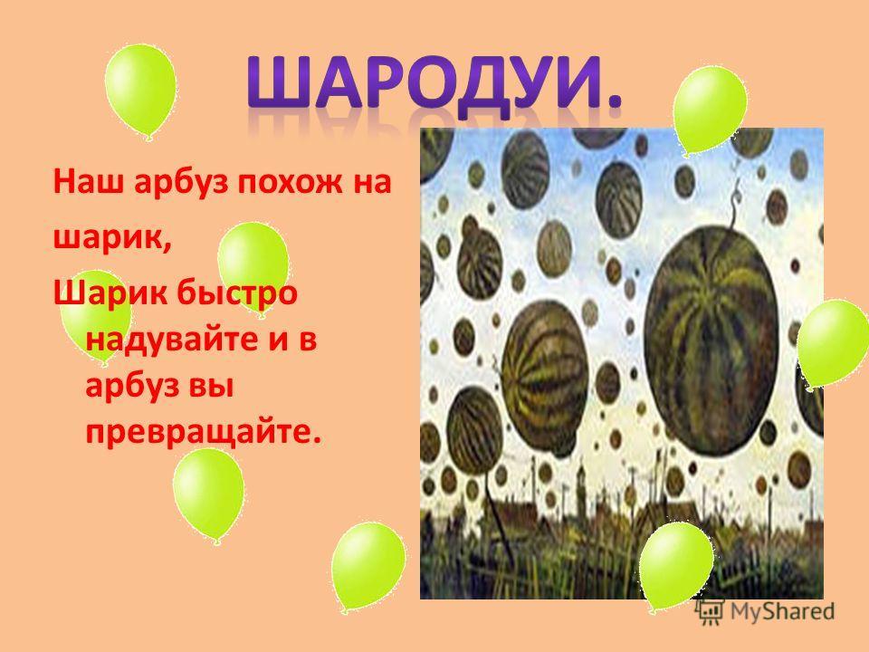 Наш арбуз похож на шарик, Шарик быстро надувайте и в арбуз вы превращайте.