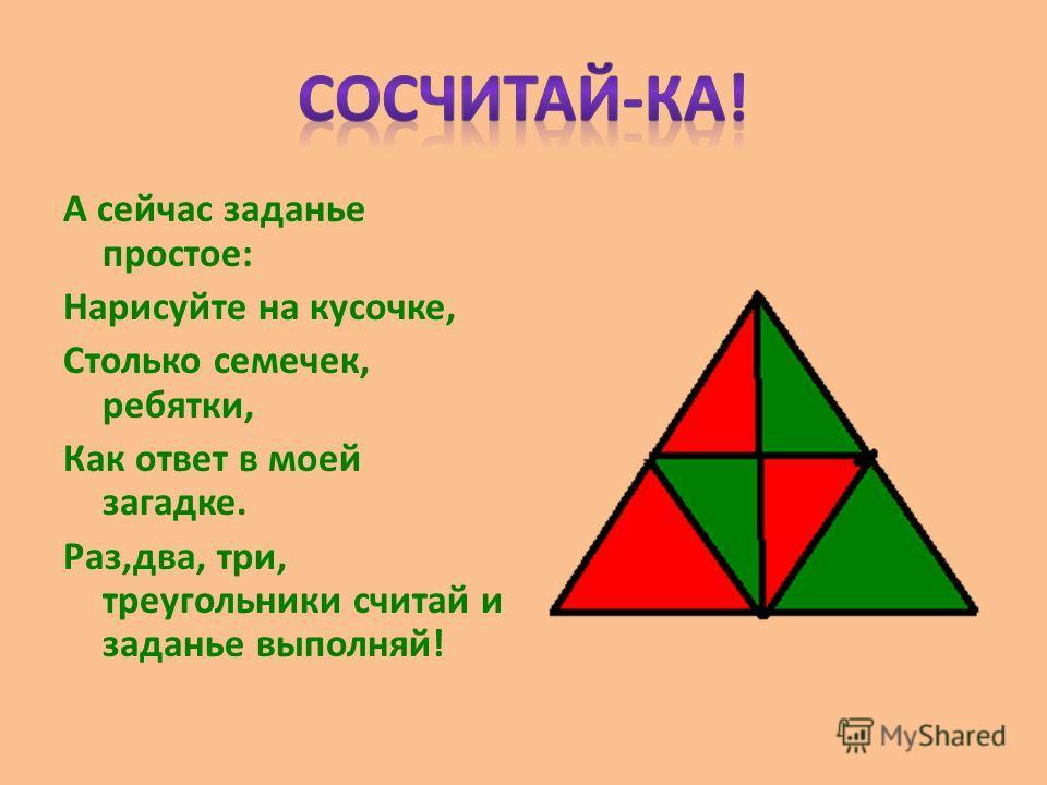 А сейчас заданье простое: Нарисуйте на кусочке, Столько семечек, ребятки, Как ответ в моей загадке. Раз,два, три, треугольники считай и заданье выполняй!