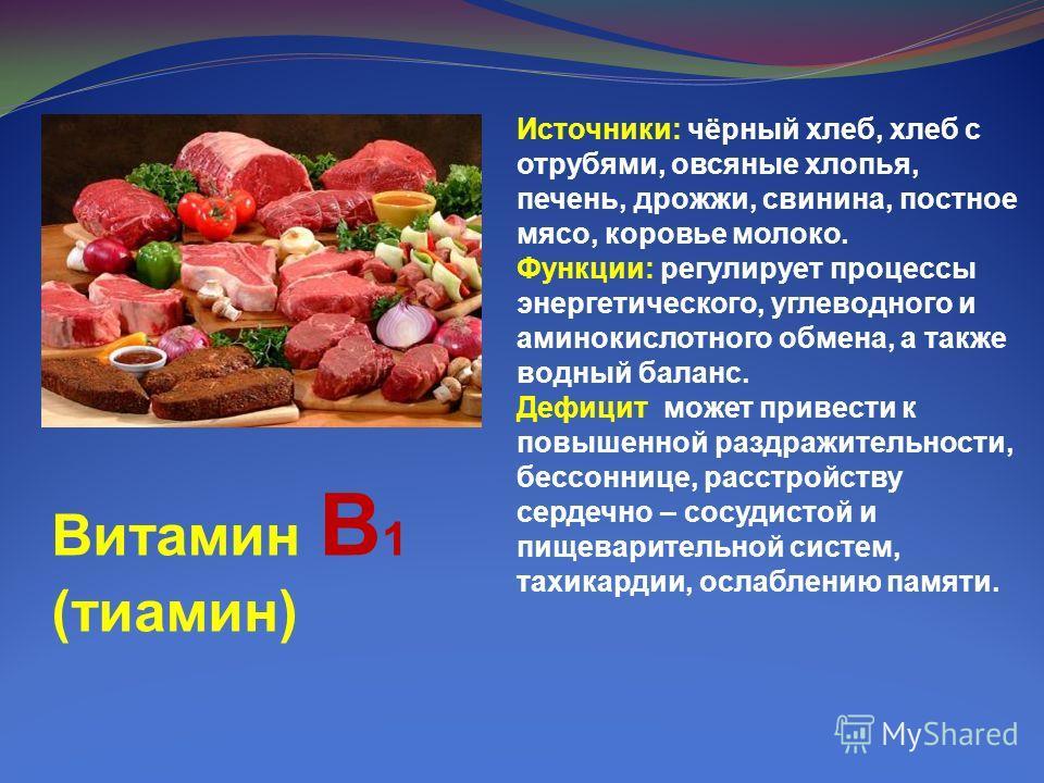 Витамин В 1 (тиамин) Источники: чёрный хлеб, хлеб с отрубями, овсяные хлопья, печень, дрожжи, свинина, постное мясо, коровье молоко. Функции: регулирует процессы энергетического, углеводного и аминокислотного обмена, а также водный баланс. Дефицит мо