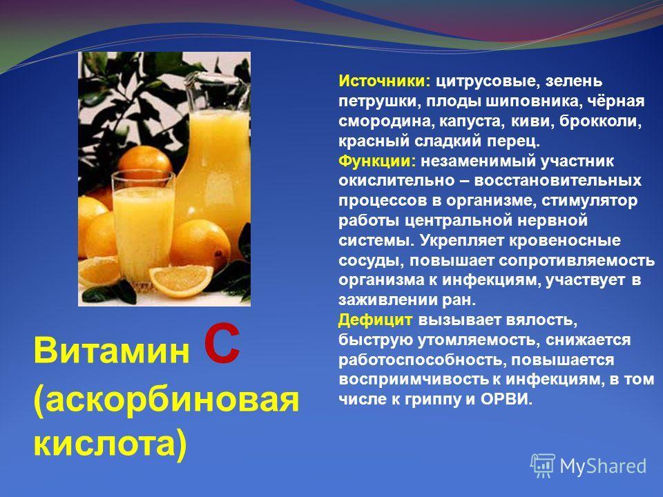 Витамин C (аскорбиновая кислота) Источники: цитрусовые, зелень петрушки, плоды шиповника, чёрная смородина, капуста, киви, брокколи, красный сладкий перец. Функции: незаменимый участник окислительно – восстановительных процессов в организме, стимулят