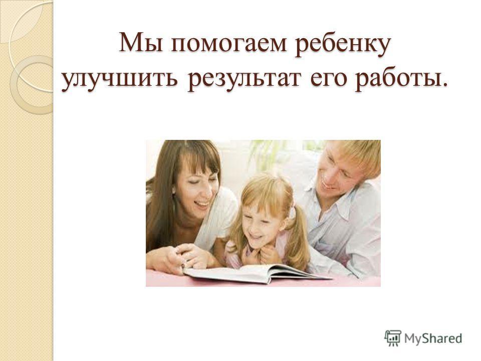 Мы помогаем ребенку улучшить результат его работы.