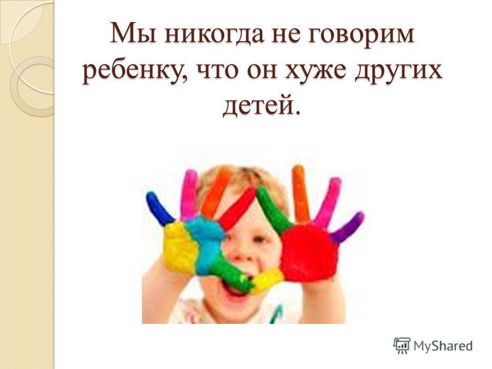 Мы никогда не говорим ребенку, что он хуже других детей.