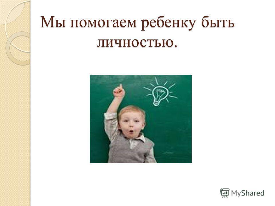 Мы помогаем ребенку быть личностью.