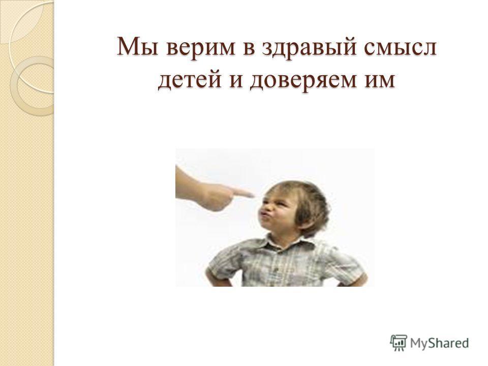 Мы верим в здравый смысл детей и доверяем им