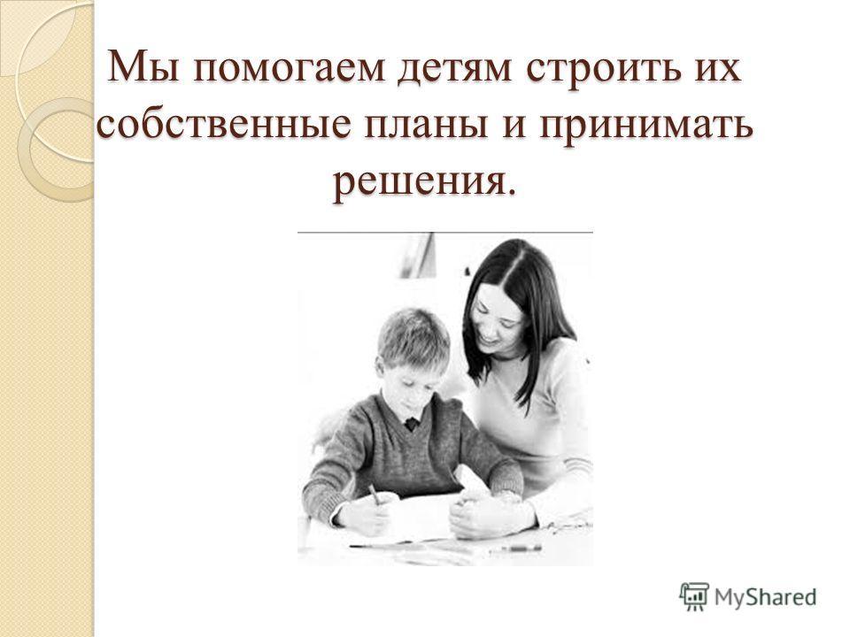 Мы помогаем детям строить их собственные планы и принимать решения.