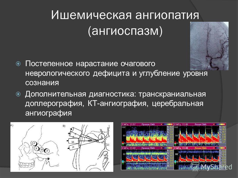 Ишемическая ангиопатия (ангиоспазм) Постепенное нарастание очагового неврологического дефицита и углубление уровня сознания Дополнительная диагностика: транскраниальная доплерография, КТ-ангиография, церебральная ангиография