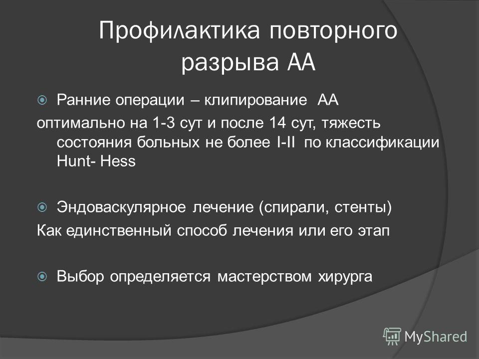 Профилактика повторного разрыва АА Ранние операции – клипирование АА оптимально на 1-3 сут и после 14 сут, тяжесть состояния больных не более I-II по классификации Hunt- Hess Эндоваскулярное лечение (спирали, стенты) Как единственный способ лечения и
