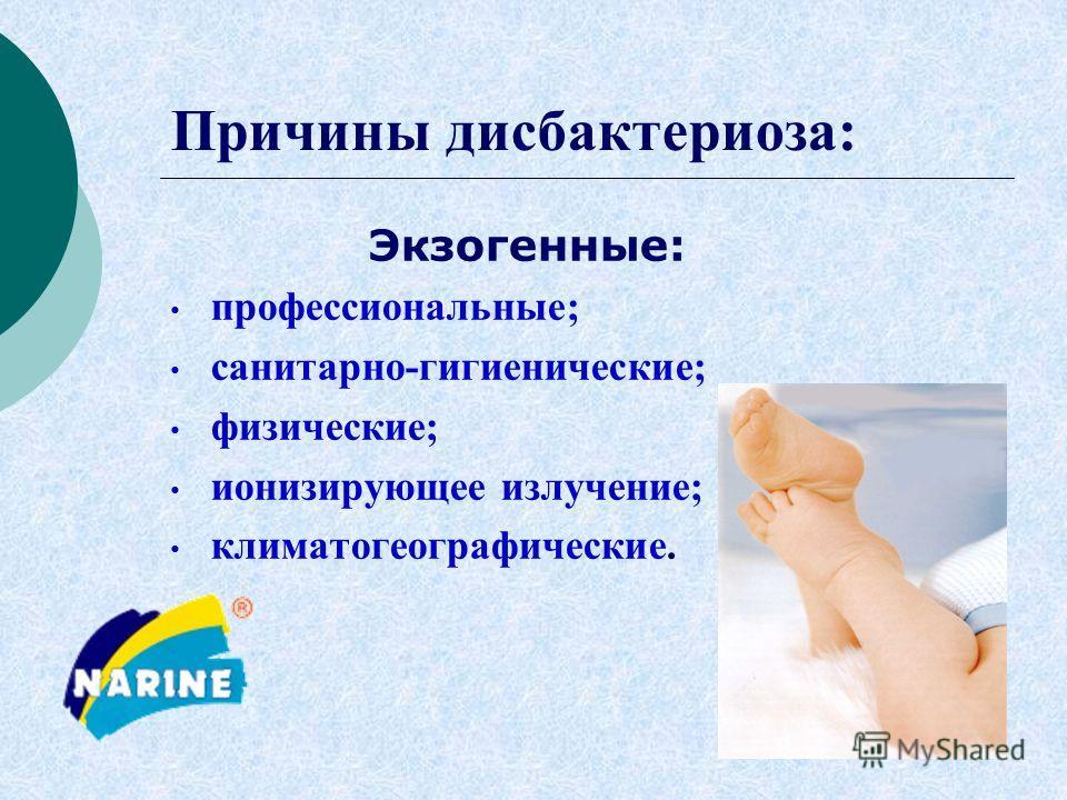 Причины дисбактериоза: Экзогенные: профессиональные; санитарно-гигиенические; физические; ионизирующее излучение; климатогеографические.