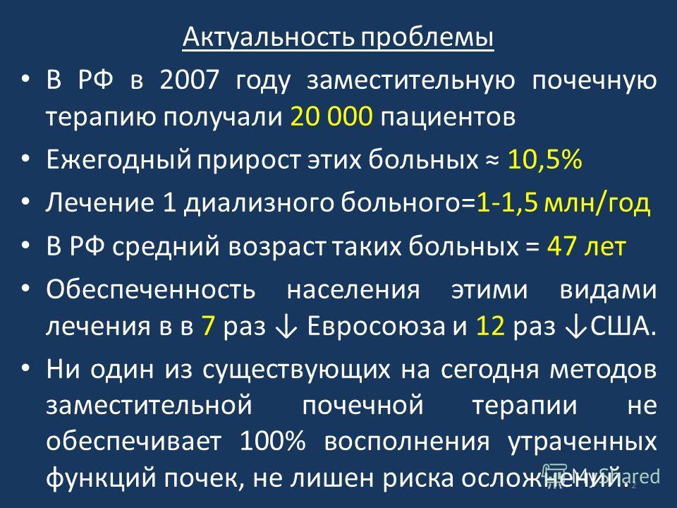 Актуальность проблемы В РФ в 2007 году заместительную почечную терапию получали 20 000 пациентов Ежегодный прирост этих больных 10,5% Лечение 1 диализного больного=1-1,5 млн/год В РФ средний возраст таких больных = 47 лет Обеспеченность населения эти
