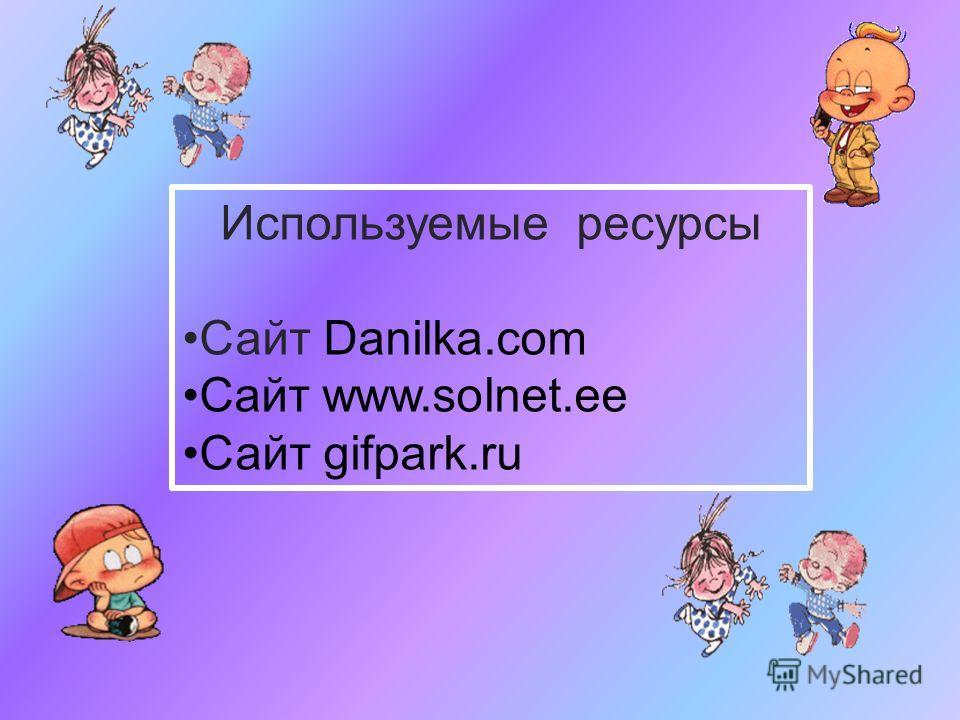 Используемые ресурсы Сайт Danilka.com Cайт www.solnet.ee Сайт gifpark.ru