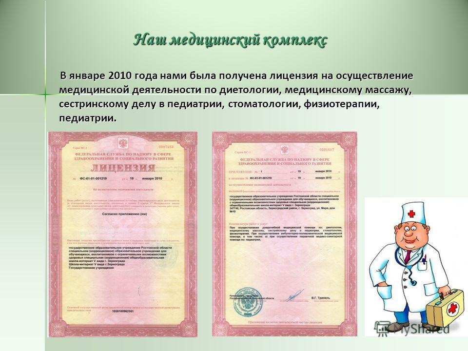Наш медицинский комплекс В январе 2010 года нами была получена лицензия на осуществление медицинской деятельности по диетологии, медицинскому массажу, сестринскому делу в педиатрии, стоматологии, физиотерапии, педиатрии. В январе 2010 года нами была