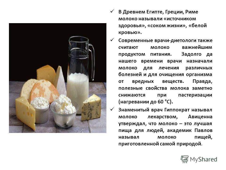 В Древнем Египте, Греции, Риме молоко называли «источником здоровья», «соком жизни», «белой кровью». Современные врачи-диетологи также считают молоко важнейшим продуктом питания. Задолго да нашего времени врачи назначали молоко для лечения различных