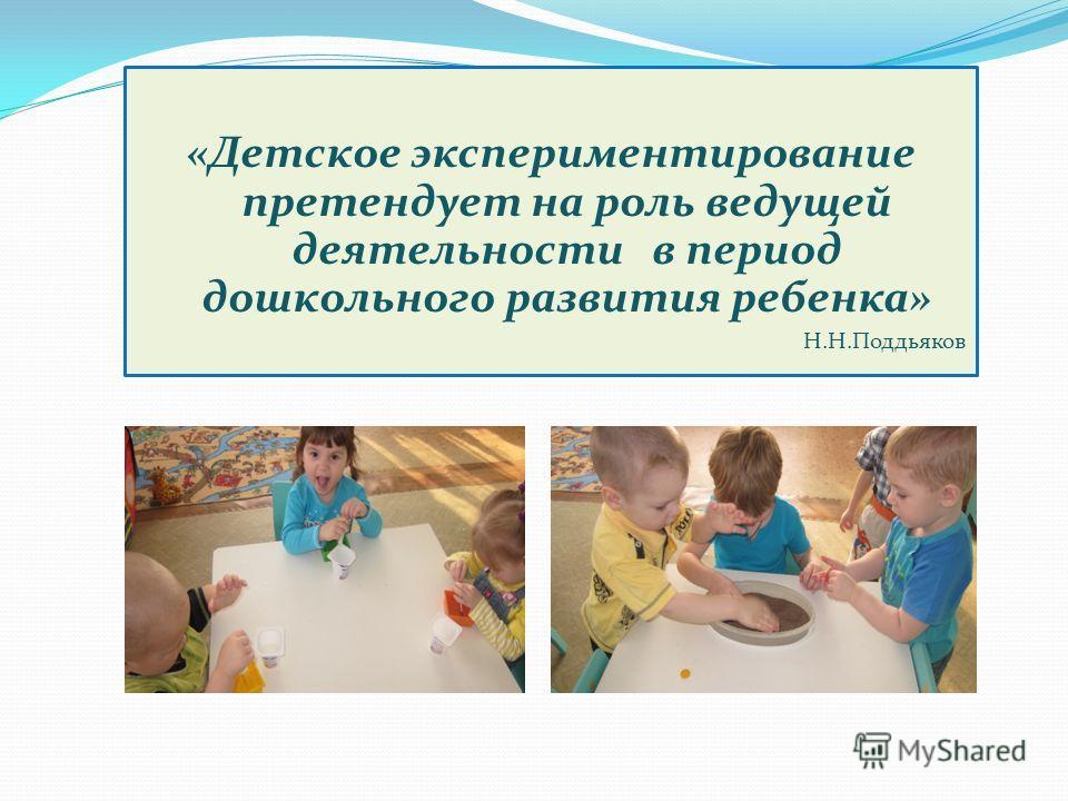 «Детское экспериментирование претендует на роль ведущей деятельности в период дошкольного развития ребенка» Н.Н.Поддьяков