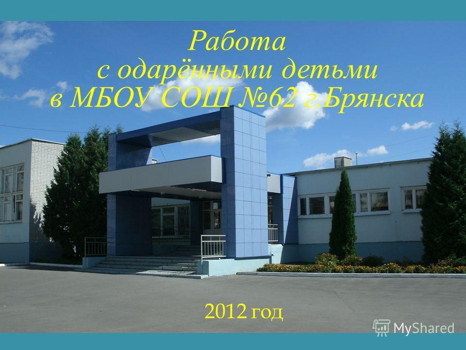 Работа с одарёнными детьми в МБОУ СОШ 62 г.Брянска 2012 год
