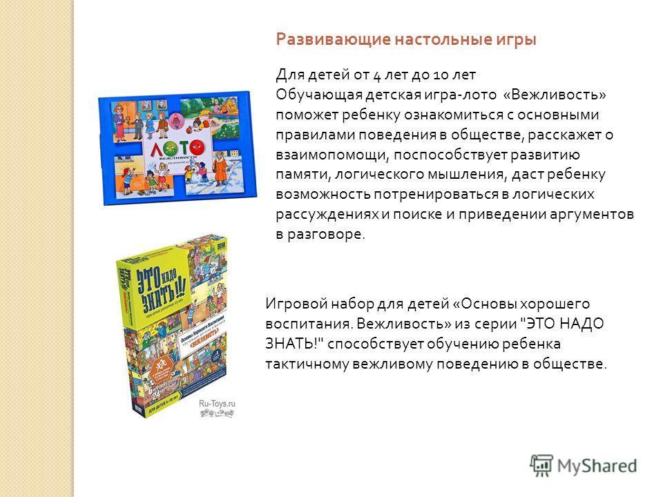 Развивающие настольные игры Для детей от 4 лет до 10 лет Обучающая детская игра-лото «Вежливость» поможет ребенку ознакомиться с основными правилами поведения в обществе, расскажет о взаимопомощи, поспособствует развитию памяти, логического мышления,