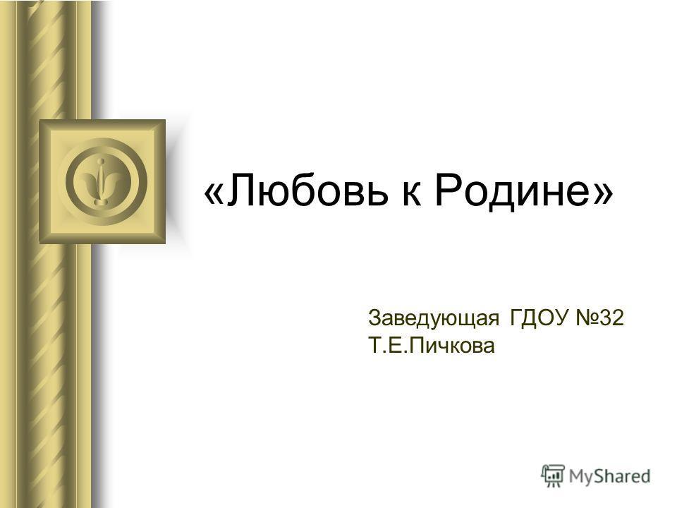 «Любовь к Родине» Заведующая ГДОУ 32 Т.Е.Пичкова