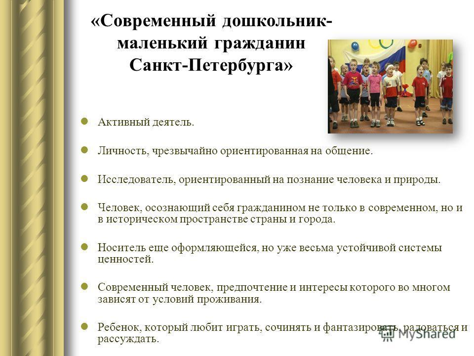 «Современный дошкольник- маленький гражданин Санкт-Петербурга» Активный деятель. Личность, чрезвычайно ориентированная на общение. Исследователь, ориентированный на познание человека и природы. Человек, осознающий себя гражданином не только в совреме