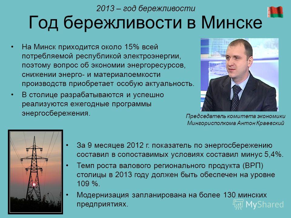 Год бережливости в Минске На Минск приходится около 15% всей потребляемой республикой электроэнергии, поэтому вопрос об экономии энергоресурсов, снижении энерго- и материалоемкости производств приобретает особую актуальность. В столице разрабатываютс