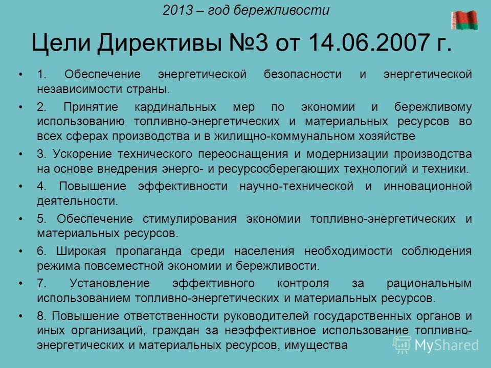 Цели Директивы 3 от 14.06.2007 г. 1. Обеспечение энергетической безопасности и энергетической независимости страны. 2. Принятие кардинальных мер по экономии и бережливому использованию топливно-энергетических и материальных ресурсов во всех сферах пр